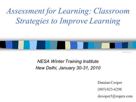Assessment for Learning: Classroom Strategies to Improve Learning NESA Winter Training Institute New Delhi, January 30-31, 2010 Damian Cooper (905) 823-6298.