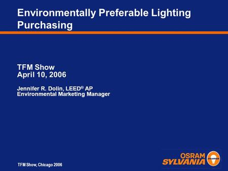 TFM Show, Chicago 2006 Environmentally Preferable Lighting Purchasing TFM Show April 10, 2006 Jennifer R. Dolin, LEED ® AP Environmental Marketing Manager.