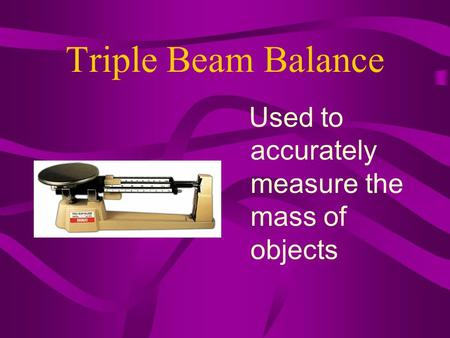 Triple Beam Balance Used to accurately measure the mass of objects.