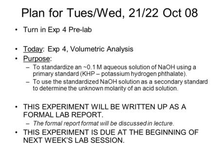 Plan for Tues/Wed, 21/22 Oct 08 Turn in Exp 4 Pre-lab Today: Exp 4, Volumetric Analysis Purpose: –To standardize an ~0.1 M aqueous solution of NaOH using.