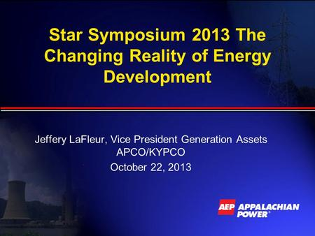 Star Symposium 2013 The Changing Reality of Energy Development Jeffery LaFleur, Vice President Generation Assets APCO/KYPCO October 22, 2013.