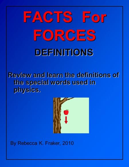 FACTS For FORCES DEFINITIONS Review and learn the definitions of the special words used in physics. By Rebecca K. Fraker, 2010.