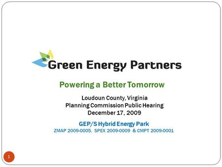 1 Loudoun County, Virginia Planning Commission Public Hearing December 17, 2009 Powering a Better Tomorrow GEP/S Hybrid Energy Park ZMAP 2009-0005, SPEX.