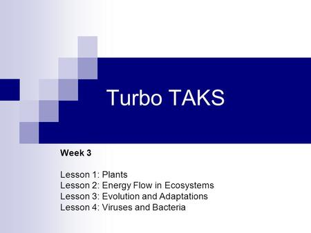Turbo TAKS Week 3 Lesson 1: Plants Lesson 2: Energy Flow in Ecosystems Lesson 3: Evolution and Adaptations Lesson 4: Viruses and Bacteria.