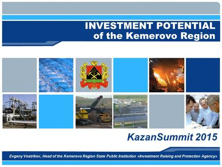 INVESTMENT POTENTIAL of the Kemerovo Region KazanSummit 2015 Evgeny Vostrikov, Head of the Kemerovo Region State Public Institution «Investment Raising.