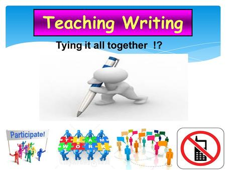Teaching Writing Tying it all together !? TimeSession 10 :00 am – 10:15 amWelcome - orientation – icebreaker 10:15 am – 12:00amIntroduction How do you.