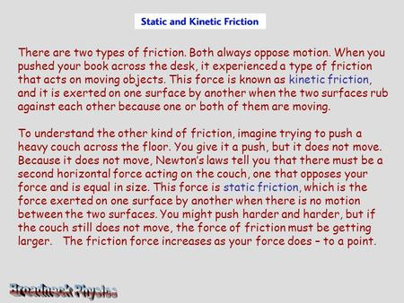 There are two types of friction. Both always oppose motion. When you pushed your book across the desk, it experienced a type of friction that acts on moving.