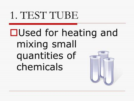 1. TEST TUBE  Used for heating and mixing small quantities of chemicals.