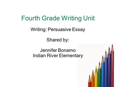 Fourth Grade Writing Unit Writing: Persuasive Essay Shared by: Jennifer Bonamo Indian River Elementary.