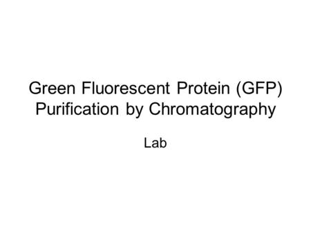 Green Fluorescent Protein (GFP) Purification by Chromatography Lab.