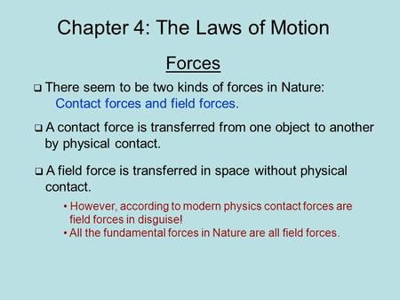 Chapter 4: The Laws of Motion Forces  There seem to be two kinds of forces in Nature: Contact forces and field forces.  A contact force is transferred.