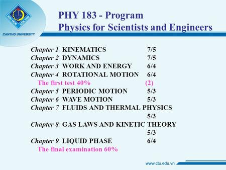 PHY 183 - Program Physics for Scientists and Engineers Chapter 1 KINEMATICS 7/5 Chapter 2 DYNAMICS 7/5 Chapter 3 WORK AND ENERGY 6/4 Chapter 4 ROTATIONAL.