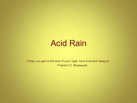 Acid Rain When you get to the end of your rope, tie a knot and hang on. - Franklin D. Roosevelt.