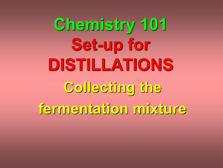 Chemistry 101 Set-up for DISTILLATIONS Collecting the fermentation mixture.