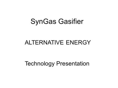 SynGas Gasifier ALTERNATIVE ENERGY Technology Presentation.