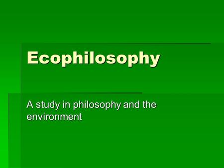 Ecophilosophy A study in philosophy and the environment.