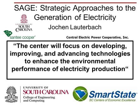 "SAGE: Strategic Approaches to the Generation of Electricity Jochen Lauterbach 1 ""The center will focus on developing, improving, and advancing technologies."