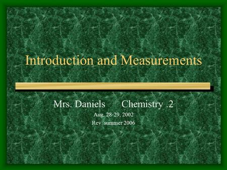 Introduction and Measurements Mrs. Daniels Chemistry.2 Aug. 28-29, 2002 Rev. summer 2006.