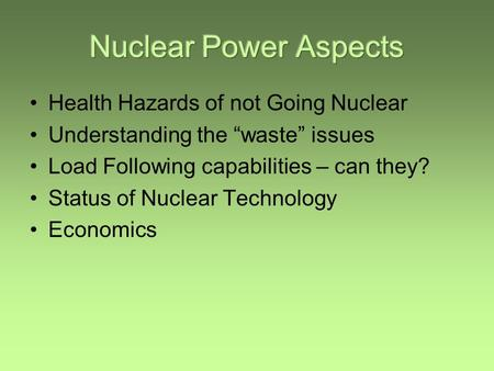 "Health Hazards of not Going Nuclear Understanding the ""waste"" issues Load Following capabilities – can they? Status of Nuclear Technology Economics."