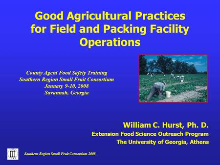 Southern Region Small Fruit Consortium 2008 William C. Hurst, Ph. D. Extension Food Science Outreach Program The University of Georgia, Athens Good Agricultural.