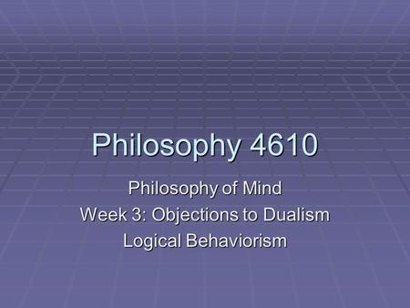 Philosophy 4610 Philosophy of Mind Week 3: Objections to Dualism Logical Behaviorism.