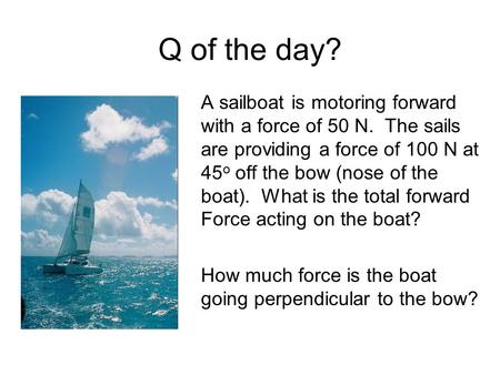 Q of the day? A sailboat is motoring forward with a force of 50 N. The sails are providing a force of 100 N at 45o off the bow (nose of the boat). What.
