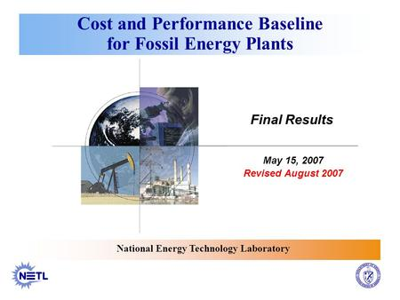 Cost and Performance Baseline for Fossil Energy Plants National Energy Technology Laboratory May 15, 2007 Revised August 2007 Final Results.