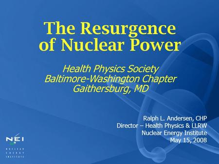 Ralph L. Andersen, CHP Director – Health Physics & LLRW Nuclear Energy Institute May 15, 2008 The Resurgence of Nuclear Power Health Physics Society Baltimore-Washington.