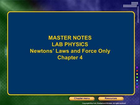Copyright © by Holt, Rinehart and Winston. All rights reserved. ResourcesChapter menu MASTER NOTES LAB PHYSICS Newtons' Laws and Force Only Chapter 4.