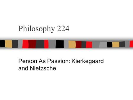 Philosophy 224 Person As Passion: Kierkegaard and Nietzsche.