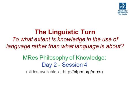The Linguistic Turn To what extent is knowledge in the use of language rather than what language is about? MRes Philosophy of Knowledge: Day 2 - Session.