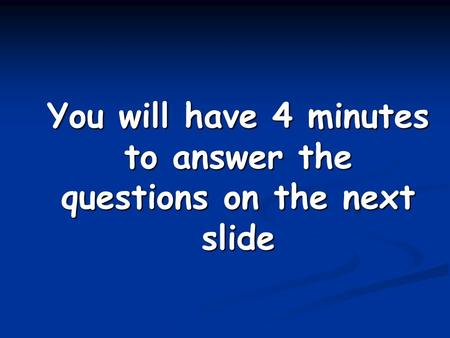 You will have 4 minutes to answer the questions on the next slide.