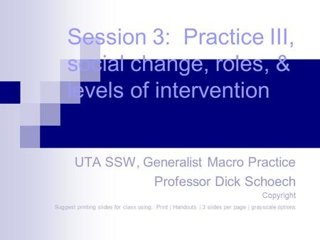 Session 3: Practice III, social change, roles, & levels of intervention UTA SSW, Generalist Macro Practice Professor Dick Schoech Copyright Suggest printing.