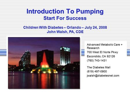 -- Introduction To Pumping Start For Success Children With Diabetes – Orlando – July 24, 2008 John Walsh, PA, CDE Advanced Metabolic Care + Research 700.