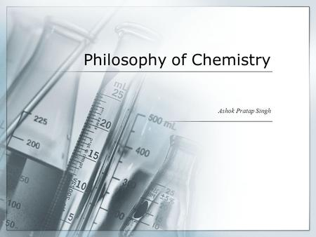 Philosophy of Chemistry Ashok Pratap Singh. What is chemistry? Chemistry is in a sense the typical laboratory science. While astronomers have to get along.
