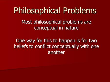 Philosophical Problems Most philosophical problems are conceptual in nature One way for this to happen is for two beliefs to conflict conceptually with.