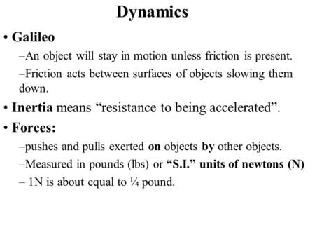 Dynamics Galileo –An object will stay in motion unless friction is present. –Friction acts between surfaces of objects slowing them down. Inertia means.