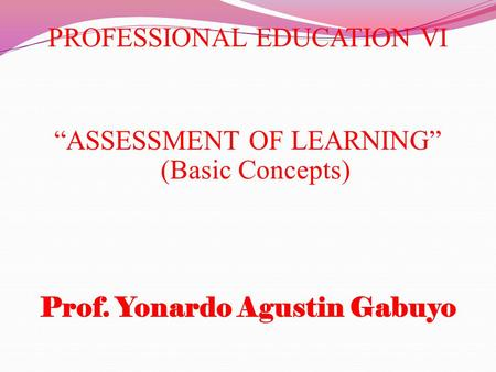 "PROFESSIONAL EDUCATION VI ""ASSESSMENT OF LEARNING"" (Basic Concepts) Prof. Yonardo Agustin Gabuyo."
