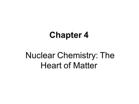 Chapter 4 Nuclear Chemistry: The Heart of Matter.