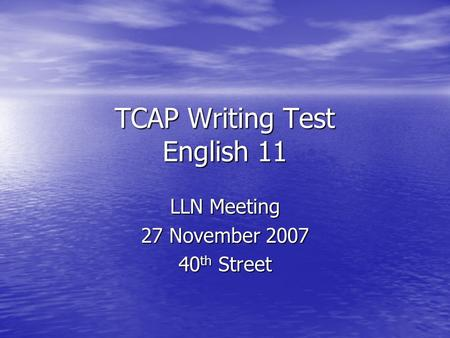 TCAP Writing Test English 11 LLN Meeting 27 November 2007 40 th Street.