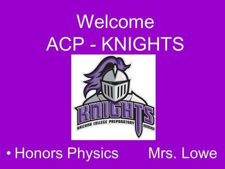 Welcome ACP - KNIGHTS Honors Physics Mrs. Lowe. What is Physics?