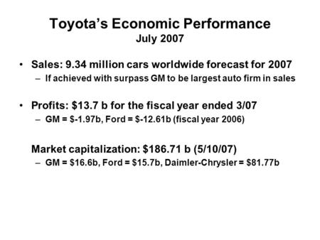 Toyota's Economic Performance July 2007 Sales: 9.34 million cars worldwide forecast for 2007 –If achieved with surpass GM to be largest auto firm in sales.