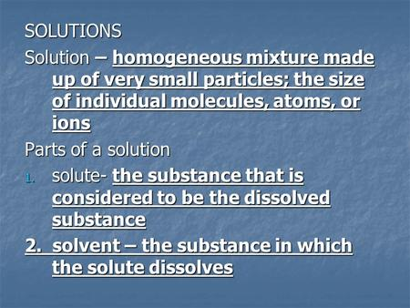 SOLUTIONS Solution – homogeneous mixture made up of very small particles; the size of individual molecules, atoms, or ions Parts of a solution 1. solute-
