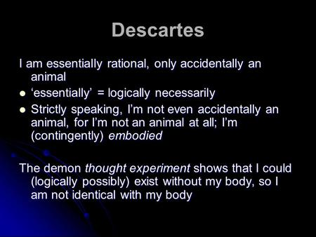 Descartes I am essentially rational, only accidentally an animal 'essentially' = logically necessarily 'essentially' = logically necessarily Strictly speaking,
