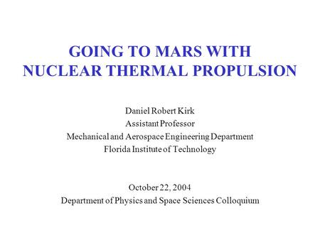 1 GOING TO MARS WITH NUCLEAR THERMAL PROPULSION Daniel Robert Kirk Assistant Professor Mechanical and Aerospace Engineering Department Florida Institute.