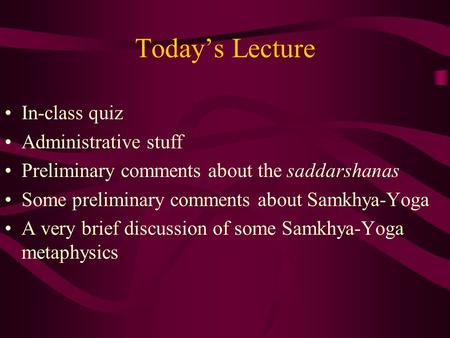 Today's Lecture In-class quiz Administrative stuff Preliminary comments about the saddarshanas Some preliminary comments about Samkhya-Yoga A very brief.