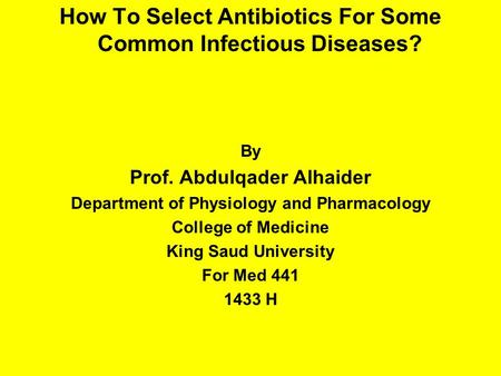How To Select Antibiotics For Some Common Infectious Diseases? By Prof. Abdulqader Alhaider Department of Physiology and Pharmacology College of Medicine.