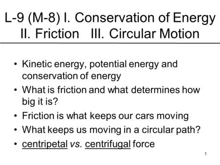 L-9 (M-8) I. Conservation of Energy II. Friction III. Circular Motion Kinetic energy, potential energy and conservation of energy What is friction and.