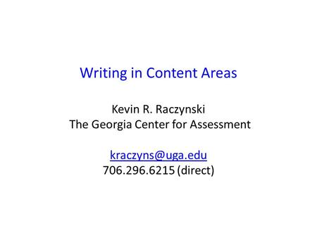 Writing in Content Areas Kevin R. Raczynski The Georgia Center for Assessment 706.296.6215 (direct)