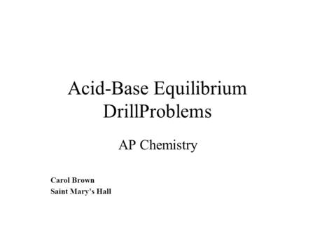 Acid-Base Equilibrium DrillProblems AP Chemistry Carol Brown Saint Mary's Hall.
